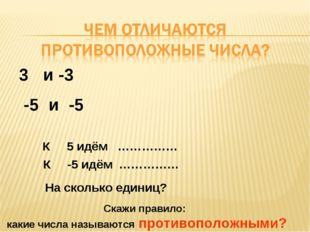 -5 и -5 3 и -3 К 5 идём …………… К -5 идём …………… На сколько единиц? Скажи правил