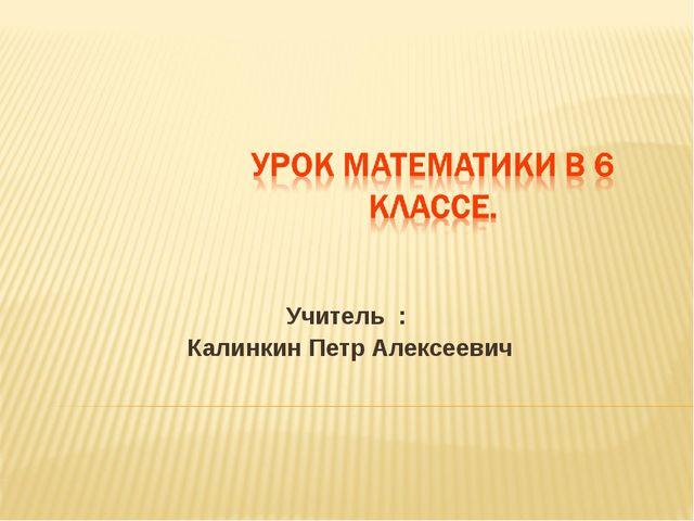 Учитель : Калинкин Петр Алексеевич