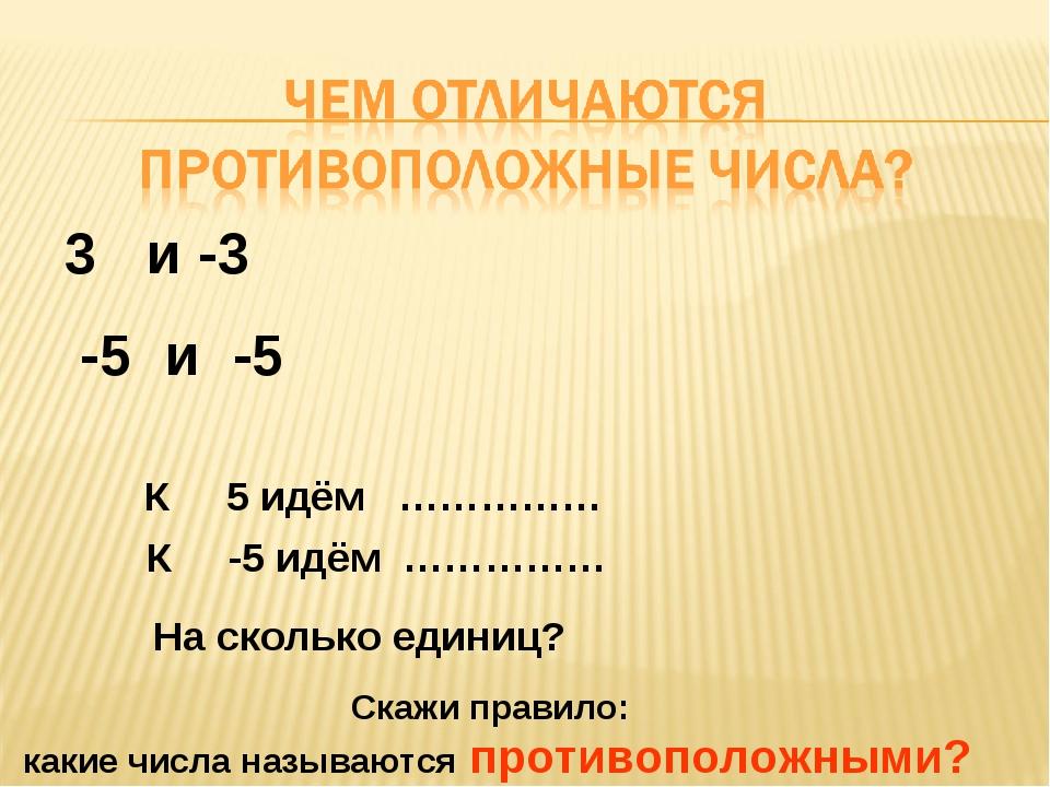 -5 и -5 3 и -3 К 5 идём …………… К -5 идём …………… На сколько единиц? Скажи правил...