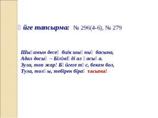 Үйге тапсырма: № 296(4-6), № 279 Шығамын десең биік шыңның басына, Адал досың