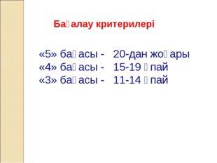 Бағалау критерилері «5» бағасы - 20-дан жоғары «4» бағасы - 15-19 ұпай «3» ба