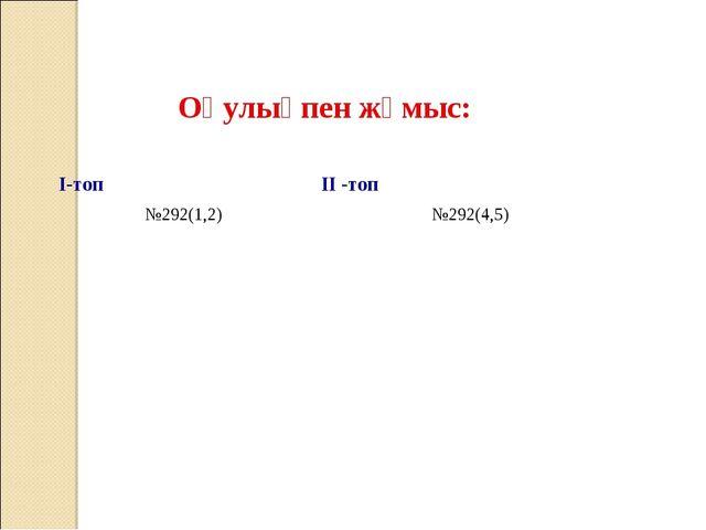 Оқулықпен жұмыс: I-топ II -топ №292(1,2) №292(4,5)