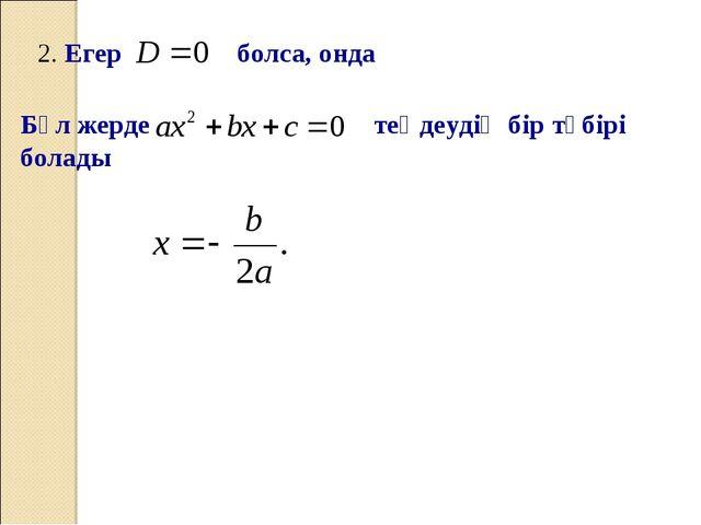 2. Егер болса, онда Бұл жерде теңдеудің бір түбірі болады