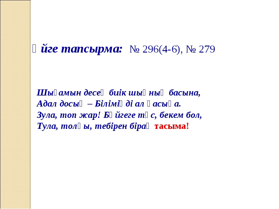 Үйге тапсырма: № 296(4-6), № 279 Шығамын десең биік шыңның басына, Адал досың...