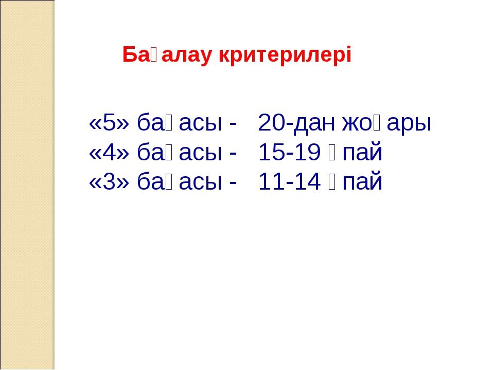 Бағалау критерилері «5» бағасы - 20-дан жоғары «4» бағасы - 15-19 ұпай «3» ба...