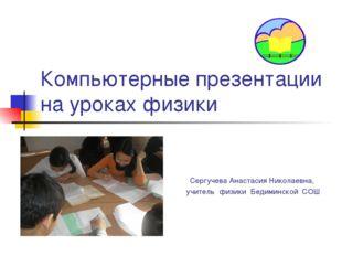 Компьютерные презентации на уроках физики Сергучева Анастасия Николаевна, учи