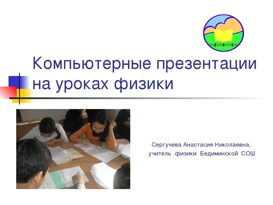 Компьютерные презентации на уроках физики Сергучева Анастасия Николаевна, учи...