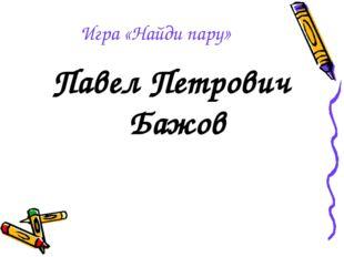 Игра «Найди пару» Павел Петрович Бажов