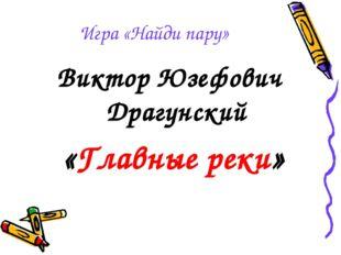 Игра «Найди пару» Виктор Юзефович Драгунский «Главные реки»