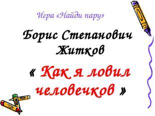 Игра «Найди пару» Борис Степанович Житков « Как я ловил человечков »