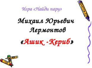 Игра «Найди пару» Михаил Юрьевич Лермонтов «Ашик -Кериб»