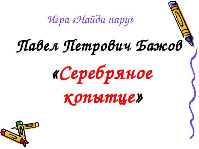 Игра «Найди пару» Павел Петрович Бажов «Серебряное копытце»