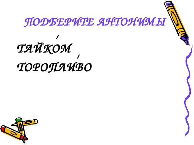 ПОДБЕРИТЕ АНТОНИМЫ ТАЙКОМ ТОРОПЛИВО