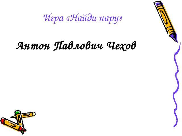 Игра «Найди пару» Антон Павлович Чехов