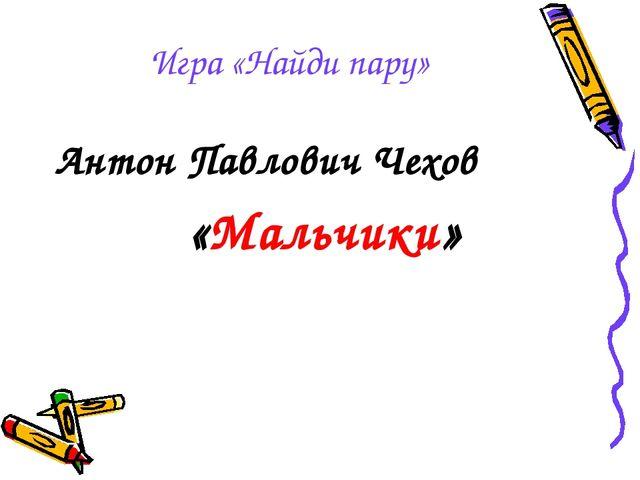 Игра «Найди пару» Антон Павлович Чехов «Мальчики»
