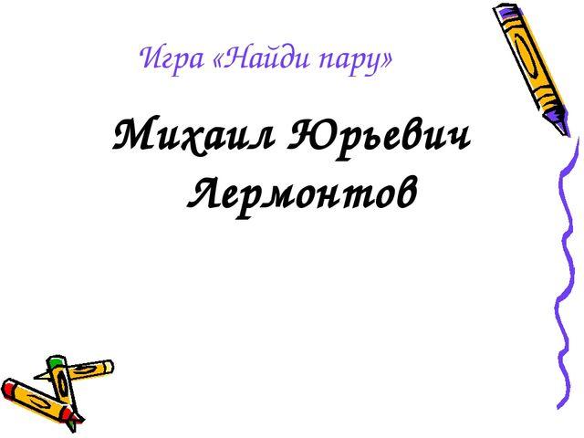 Игра «Найди пару» Михаил Юрьевич Лермонтов