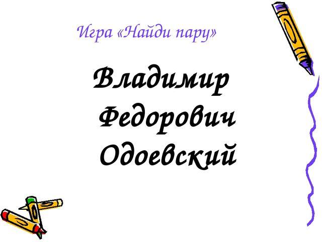 Игра «Найди пару» Владимир Федорович Одоевский