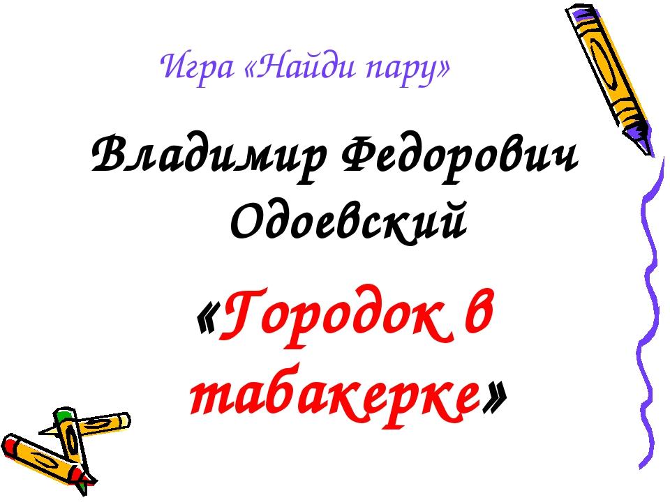 Игра «Найди пару» Владимир Федорович Одоевский «Городок в табакерке»