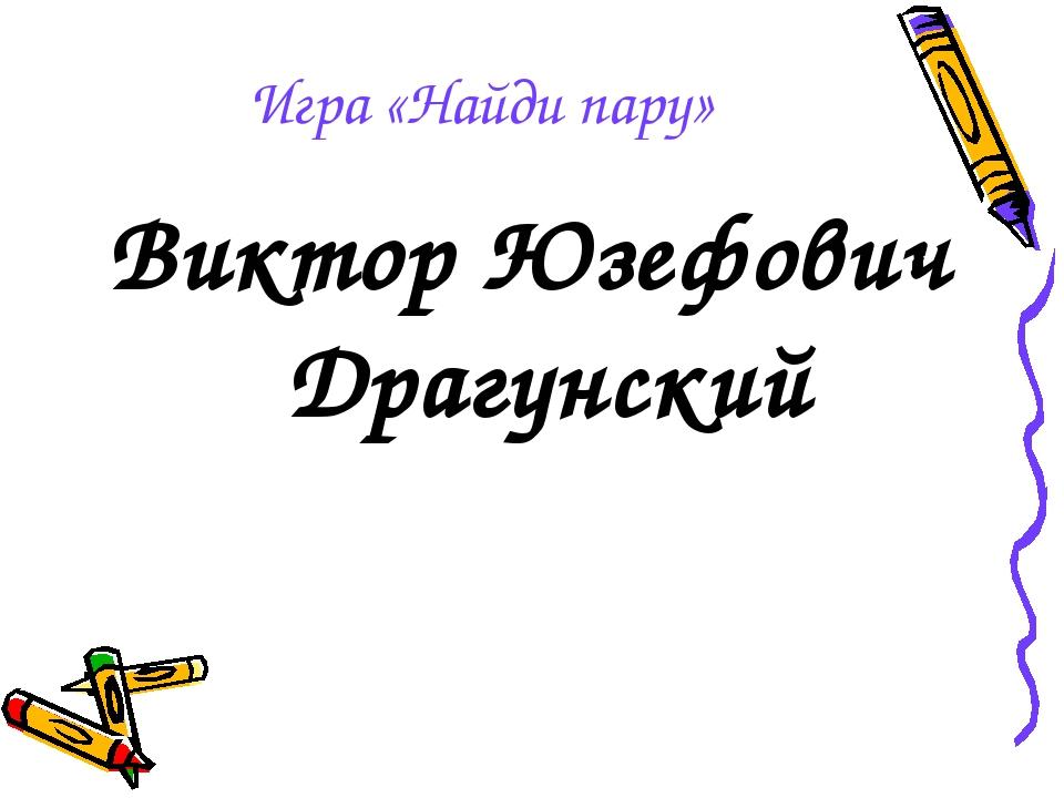 Игра «Найди пару» Виктор Юзефович Драгунский
