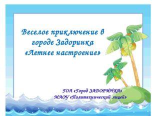 Веселое приключение в городе Задоринка «Летнее настроение» ГОЛ «Город ЗАДОРИН