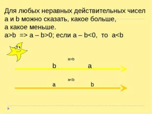 Для любых неравных действительных чисел a и b можно сказать, какое больше, а