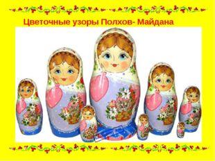 Цветочные узоры Полхов- Майдана