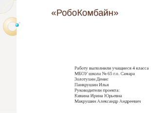 «РобоКомбайн» Работу выполнили учащиеся 4 класса МБОУ школа № 65 г.о. Самара