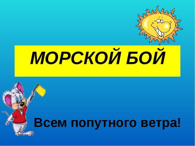 МОРСКОЙ БОЙ Всем попутного ветра!