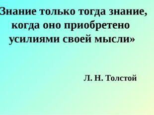 «Знание только тогда знание, когда оно приобретено усилиями своей мысли» Л. Н