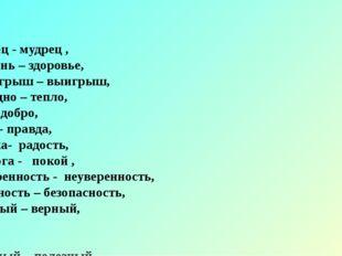 Глупец - мудрец , Болезнь – здоровье, Проигрыш – выигрыш, Холодно – тепло, Зл