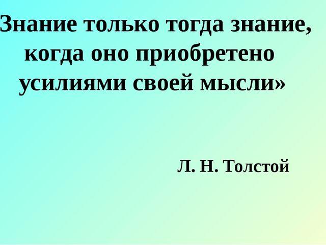 «Знание только тогда знание, когда оно приобретено усилиями своей мысли» Л. Н...