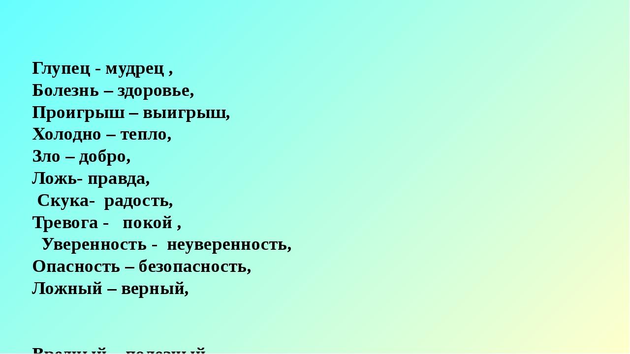 Глупец - мудрец , Болезнь – здоровье, Проигрыш – выигрыш, Холодно – тепло, Зл...