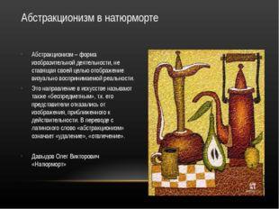 Абстракционизм в натюрморте Абстракционизм – форма изобразительной деятельнос