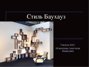 Стиль Баухауз Учитель ИЗО Исмагилова Анастасия Фанисовна