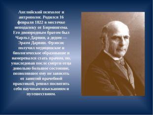 Английский психолог и антрополог. Родился 16 февраля 1822 в местечке неподале