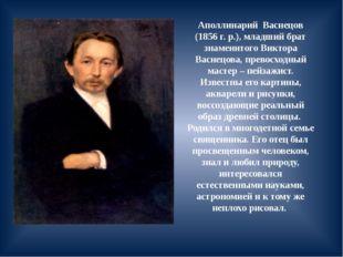 Аполлинарий Васнецов (1856 г. р.), младший брат знаменитого Виктора Васнецова