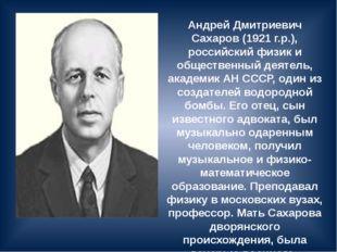 Андрей Дмитриевич Сахаров (1921 г.р.), российский физик и общественный деятел