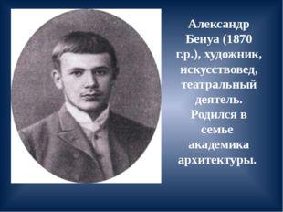 Александр Бенуа (1870 г.р.), художник, искусствовед, театральный деятель. Род