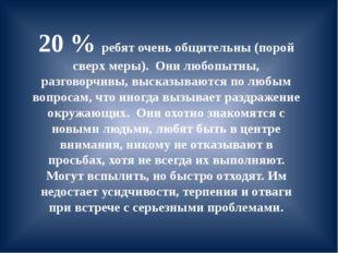 20 % ребят очень общительны (порой сверх меры). Они любопытны, разговорчивы,