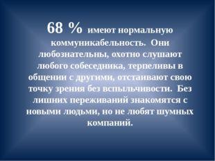 68 % имеют нормальную коммуникабельность. Они любознательны, охотно слушают л