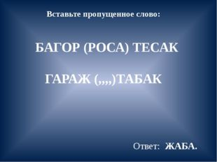 Вставьте пропущенное слово: БАГОР (РОСА) ТЕСАК ГАРАЖ (,,,,)ТАБАК Ответ: ЖАБА.