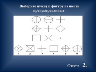 Выберите нужную фигуру из шести пронумерованных: Ответ: 2.