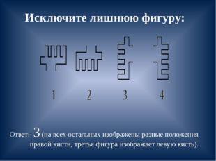 Исключите лишнюю фигуру: Ответ: 3 (на всех остальных изображены разные положе