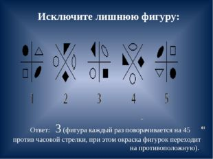 Исключите лишнюю фигуру: Ответ: 3 (фигура каждый раз поворачивается на 45 про