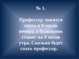 № 1. Профессор ложится спать в 8 часов вечера, а будильник ставит на 9 часов
