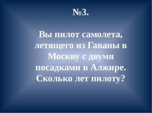 №3. Вы пилот самолета, летящего из Гаваны в Москву с двумя посадками в Алжире