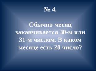 № 4. Обычно месяц заканчивается 30-м или 31-м числом. В каком месяце есть 28