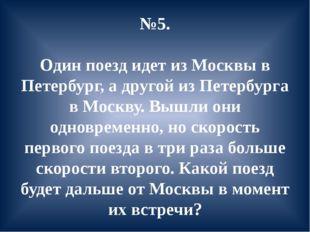 №5. Один поезд идет из Москвы в Петербург, а другой из Петербурга в Москву. В