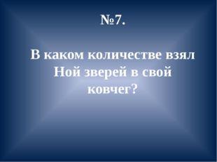 №7. В каком количестве взял Ной зверей в свой ковчег?