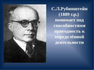 С.Л.Рубинштейн (1889 г.р.) понимает под способностями пригодность к определён
